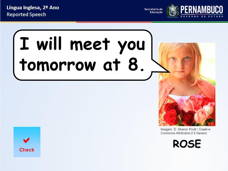 Língua Inglesa, 2º Ano Reported Speech ROSE  Check I will meet you tomorrow at 8.