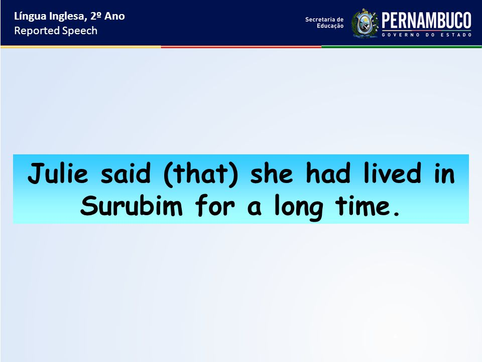 Língua Inglesa, 2º Ano Reported Speech Julie said (that) she had lived in Surubim for a long time.