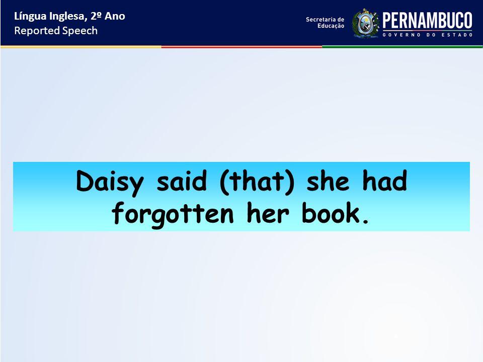 Língua Inglesa, 2º Ano Reported Speech Daisy said (that) she had forgotten her book.