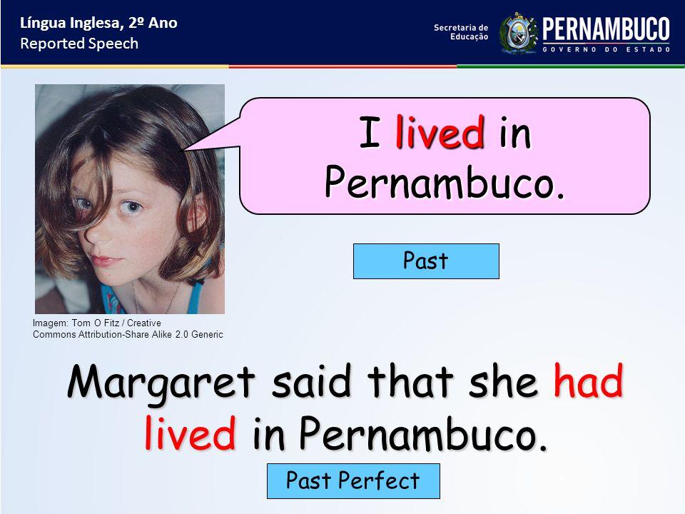 Margaret said that she had lived in Pernambuco. Past Past Perfect Língua Inglesa, 2º Ano Reported Speech Imagem: Tom O Fitz / Creative Commons Attribu