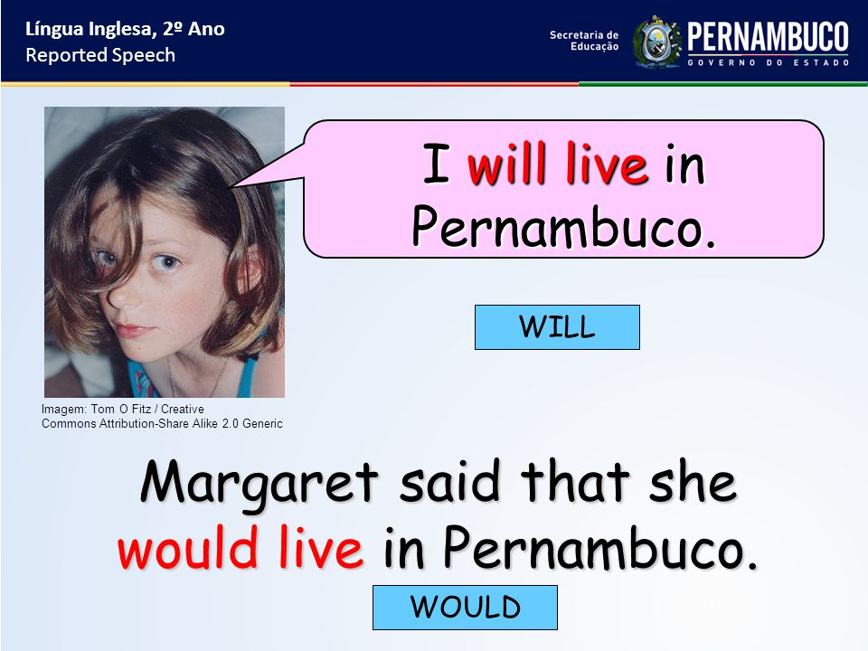 Margaret said that she would live in Pernambuco. WILL WOULD Língua Inglesa, 2º Ano Reported Speech Imagem: Tom O Fitz / Creative Commons Attribution-S