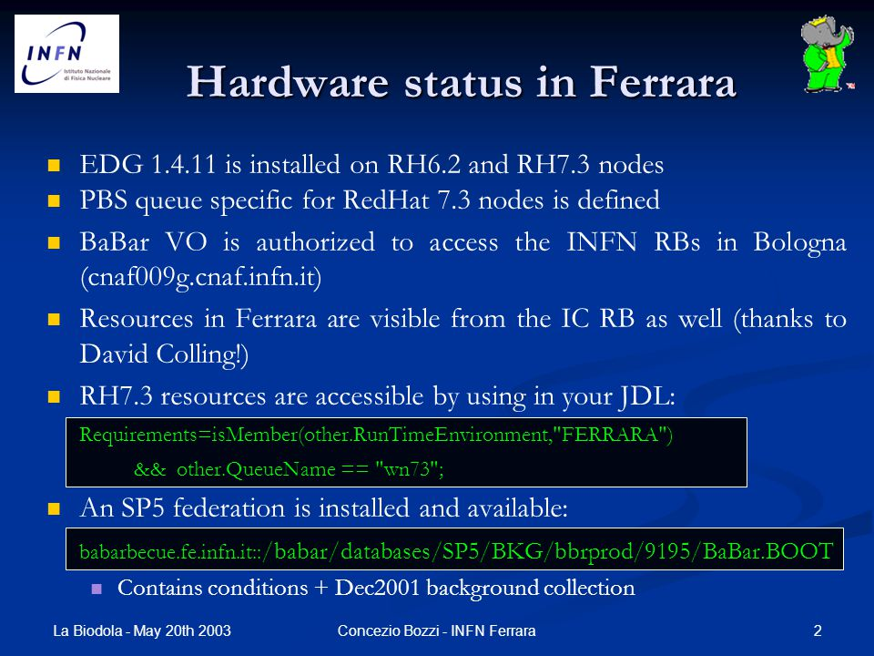 La Biodola - May 20th 2003 2Concezio Bozzi - INFN Ferrara Hardware status in Ferrara EDG 1.4.11 is installed on RH6.2 and RH7.3 nodes PBS queue specific for RedHat 7.3 nodes is defined BaBar VO is authorized to access the INFN RBs in Bologna (cnaf009g.cnaf.infn.it) Resources in Ferrara are visible from the IC RB as well (thanks to David Colling!) RH7.3 resources are accessible by using in your JDL: Requirements=isMember(other.RunTimeEnvironment, FERRARA ) && other.QueueName == wn73 ; An SP5 federation is installed and available: babarbecue.fe.infn.it:: /babar/databases/SP5/BKG/bbrprod/9195/BaBar.BOOT Contains conditions + Dec2001 background collection