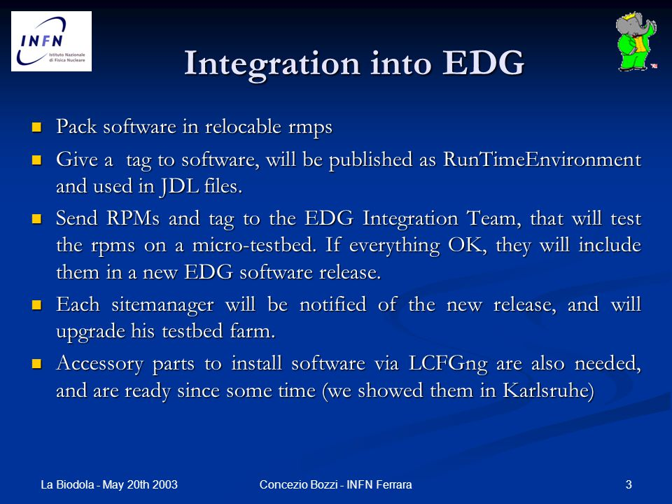 La Biodola - May 20th 2003 3Concezio Bozzi - INFN Ferrara Integration into EDG Pack software in relocable rmps Pack software in relocable rmps Give a tag to software, will be published as RunTimeEnvironment and used in JDL files.