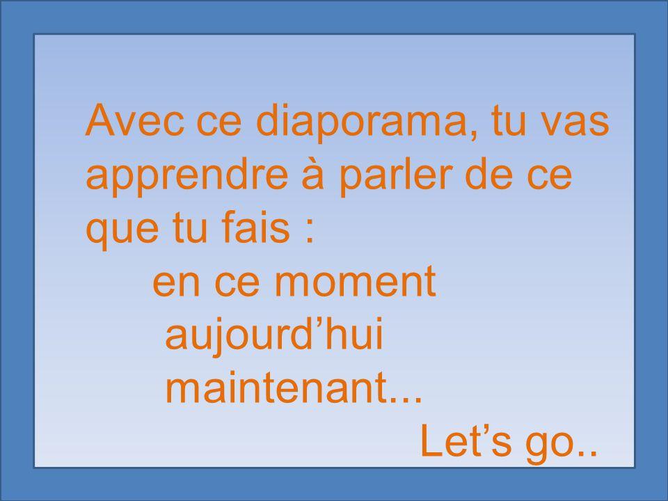 Avec ce diaporama, tu vas apprendre à parler de ce que tu fais : en ce moment aujourd'hui maintenant... Let's go..