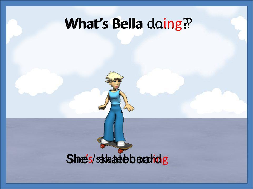 What's Bella …….. ? She's skateboarding She / skateboard What's Bella doing ?