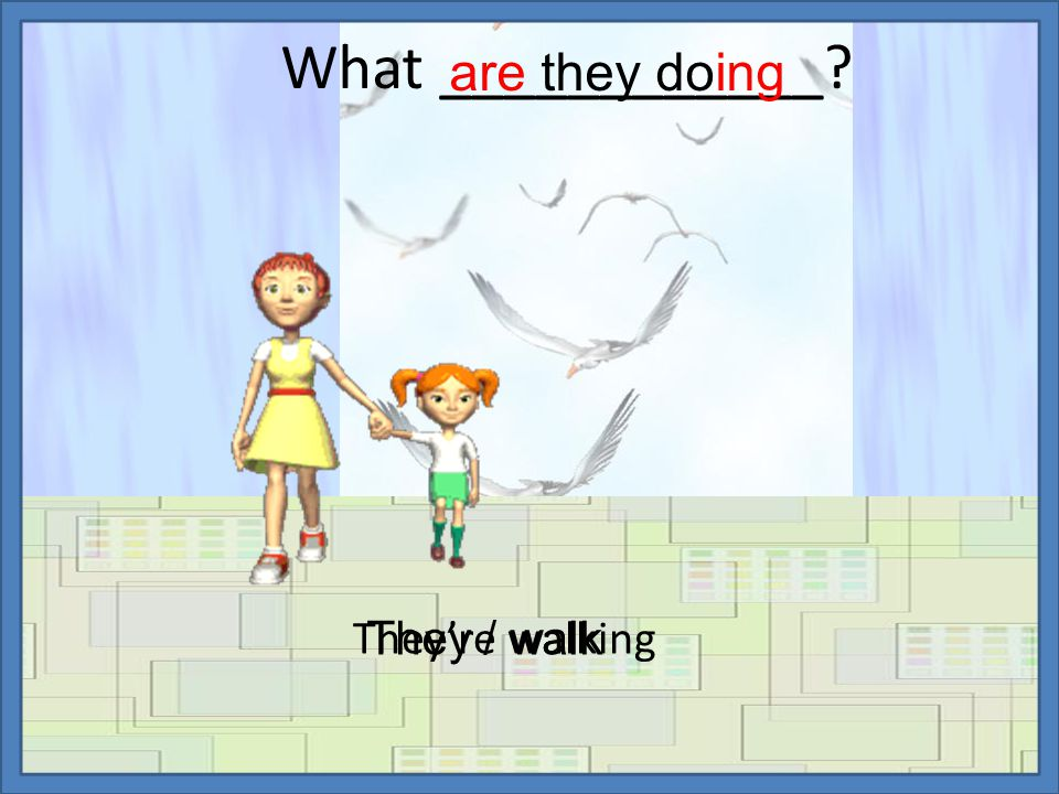 What ____________ They're walking are they doing They / walk