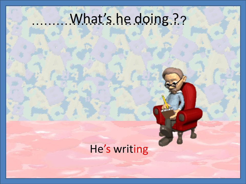 What's he doing ? He's writing ………………..……………..?