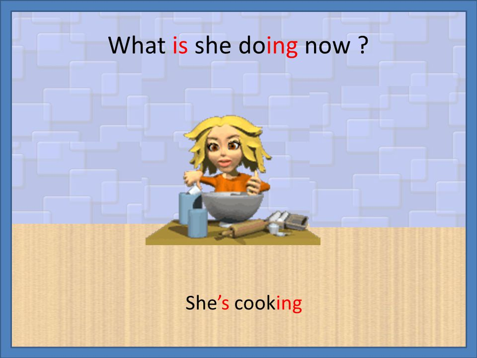 What is she doing now ? She's cooking