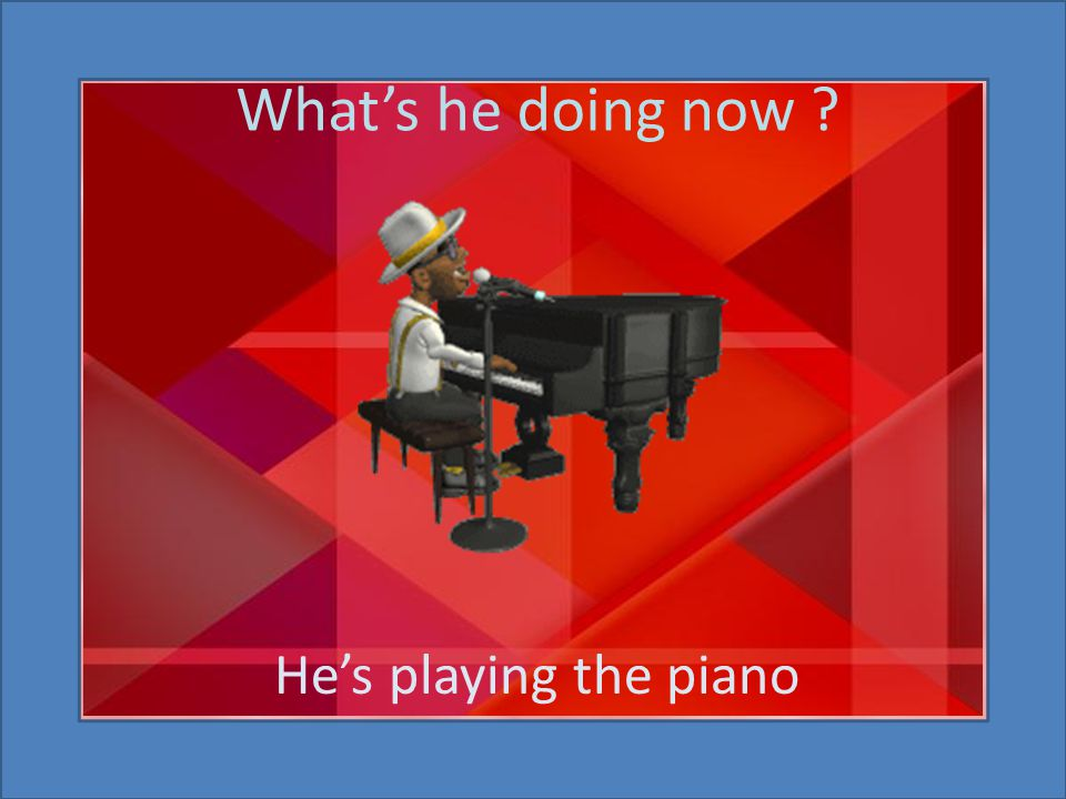 What's he doing now ? He's playing the piano
