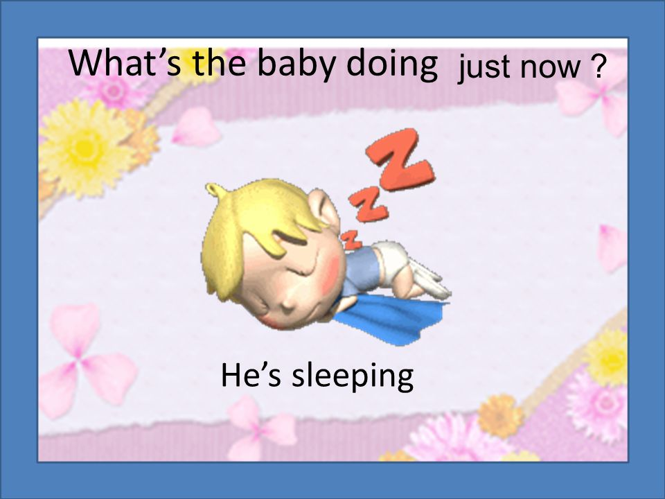 What's the baby doing He's sleeping just now ?