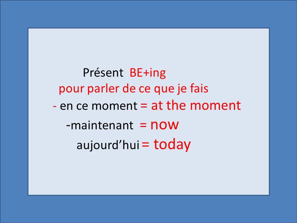 Présent BE+ing pour parler de ce que je fais - en ce moment = at the moment - maintenant = now aujourd'hui = today