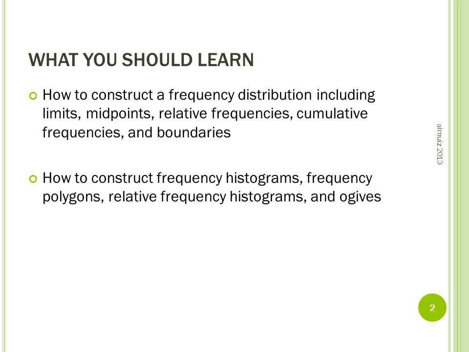 WHAT YOU SHOULD LEARN How to construct a frequency distribution including limits, midpoints, relative frequencies, cumulative frequencies, and boundaries How to construct frequency histograms, frequency polygons, relative frequency histograms, and ogives almuiz 2013 2