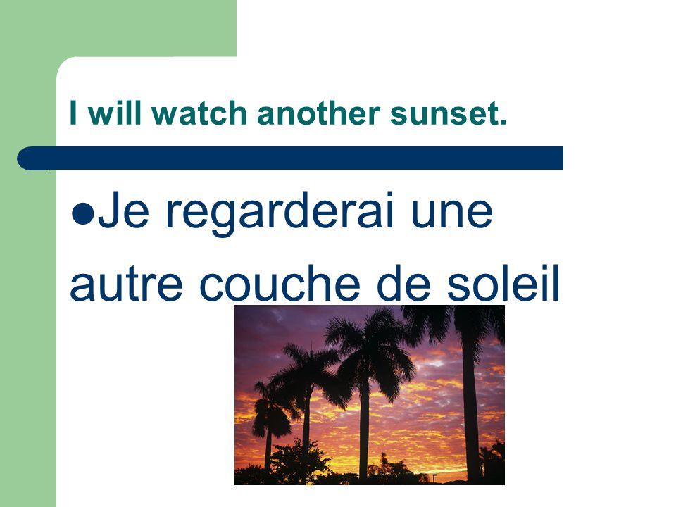 I will watch another sunset. Je regarderai une autre couche de soleil