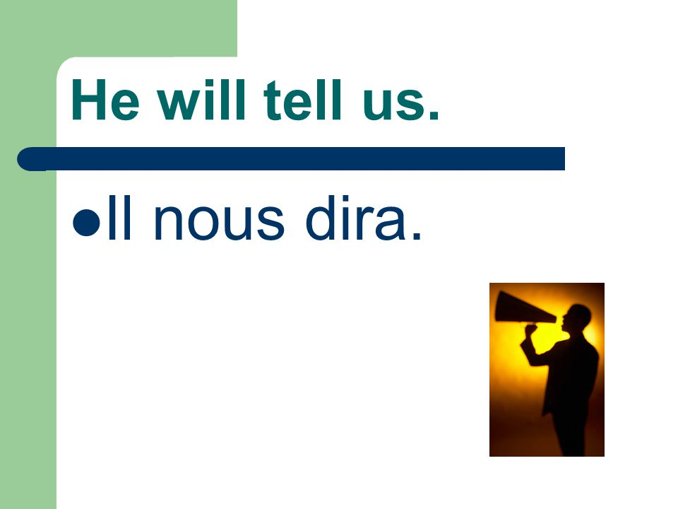 He will tell us. Il nous dira.