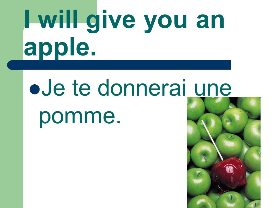 I will give you an apple. Je te donnerai une pomme.
