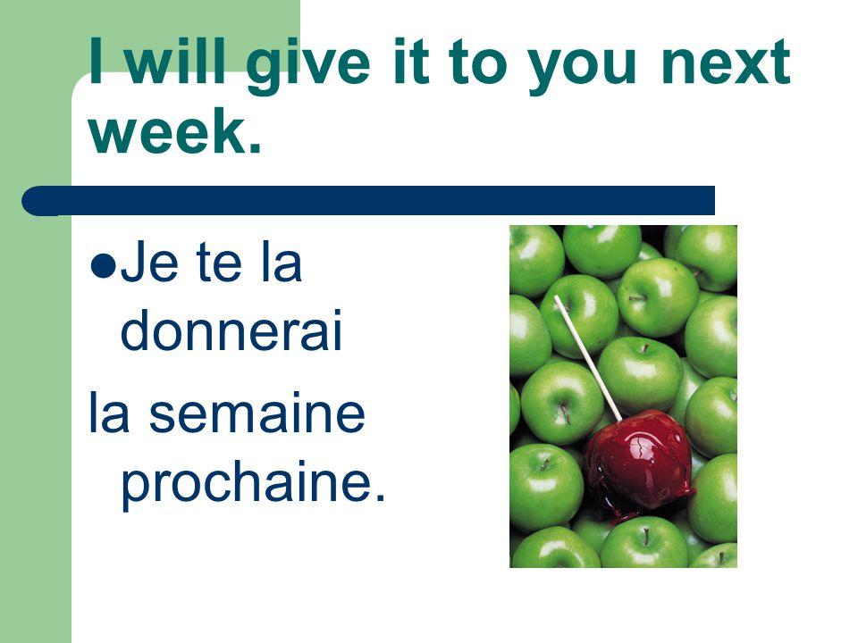 I will give it to you next week. Je te la donnerai la semaine prochaine.