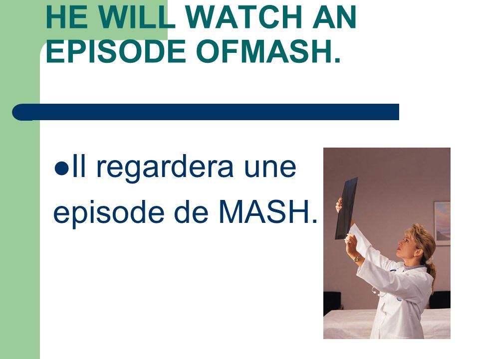 HE WILL WATCH AN EPISODE OFMASH. Il regardera une episode de MASH.