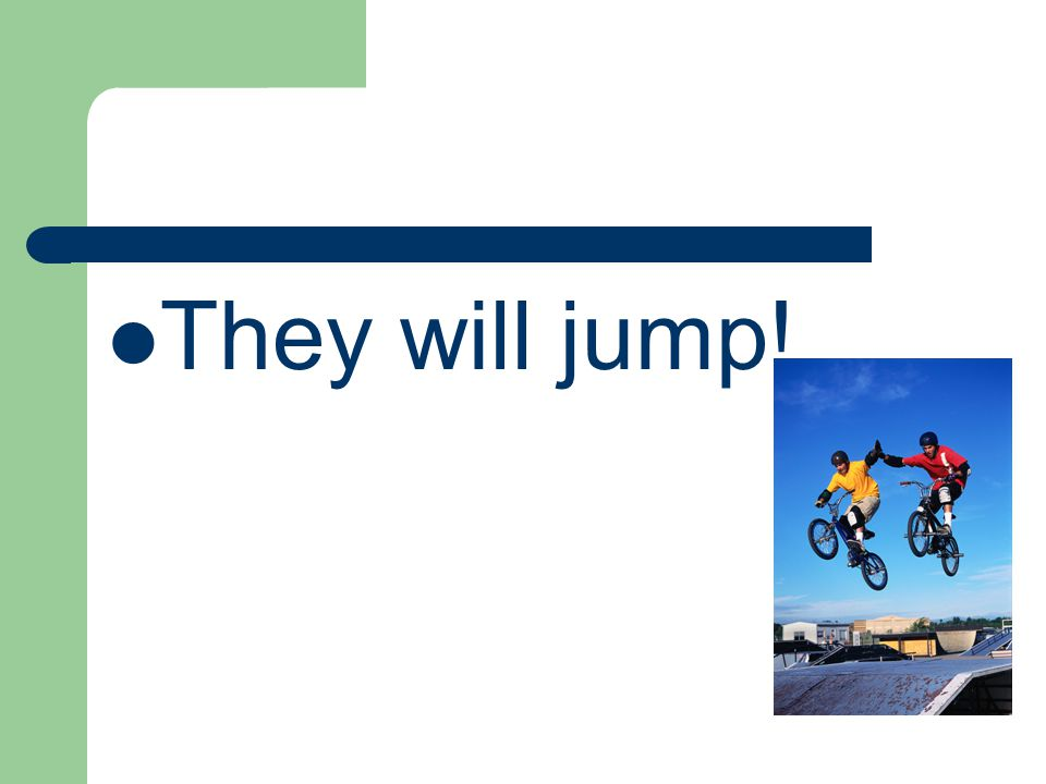 They will jump!