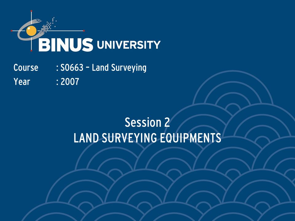 Session 2 LAND SURVEYING EQUIPMENTS Course: S0663 – Land Surveying Year: 2007
