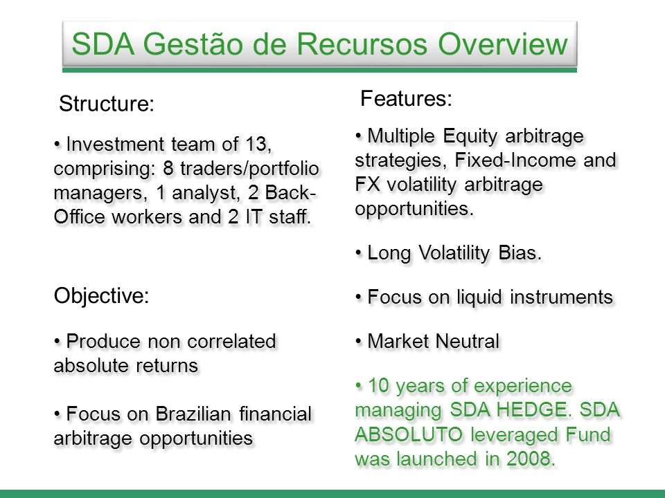 SDA Gestão de Recursos Overview Produce non correlated absolute returns Focus on Brazilian financial arbitrage opportunities Produce non correlated absolute returns Focus on Brazilian financial arbitrage opportunities Objective: Structure: Investment team of 13, comprising: 8 traders/portfolio managers, 1 analyst, 2 Back- Office workers and 2 IT staff.