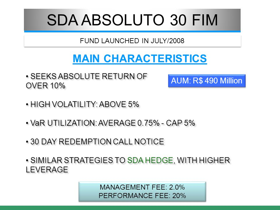 SDA ABSOLUTO 30 FIM MAIN CHARACTERISTICS SEEKS ABSOLUTE RETURN OF OVER 10% HIGH VOLATILITY: ABOVE 5% VaR UTILIZATION: AVERAGE 0.75% - CAP 5% 30 DAY REDEMPTION CALL NOTICE SIMILAR STRATEGIES TO SDA HEDGE, WITH HIGHER LEVERAGE SEEKS ABSOLUTE RETURN OF OVER 10% HIGH VOLATILITY: ABOVE 5% VaR UTILIZATION: AVERAGE 0.75% - CAP 5% 30 DAY REDEMPTION CALL NOTICE SIMILAR STRATEGIES TO SDA HEDGE, WITH HIGHER LEVERAGE MANAGEMENT FEE: 2.0% PERFORMANCE FEE: 20% MANAGEMENT FEE: 2.0% PERFORMANCE FEE: 20% AUM: R$ 490 Million FUND LAUNCHED IN JULY/2008