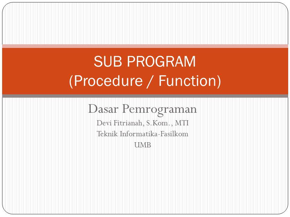 Dasar Pemrograman Devi Fitrianah, S.Kom., MTI Teknik Informatika-Fasilkom UMB SUB PROGRAM (Procedure / Function)