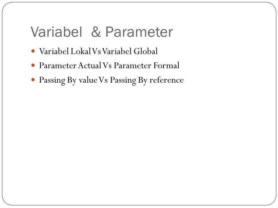 Variabel & Parameter Variabel Lokal Vs Variabel Global Parameter Actual Vs Parameter Formal Passing By value Vs Passing By reference