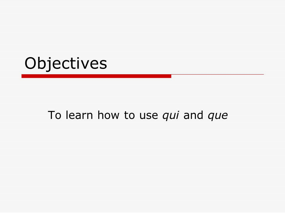 Objectives To learn how to use qui and que