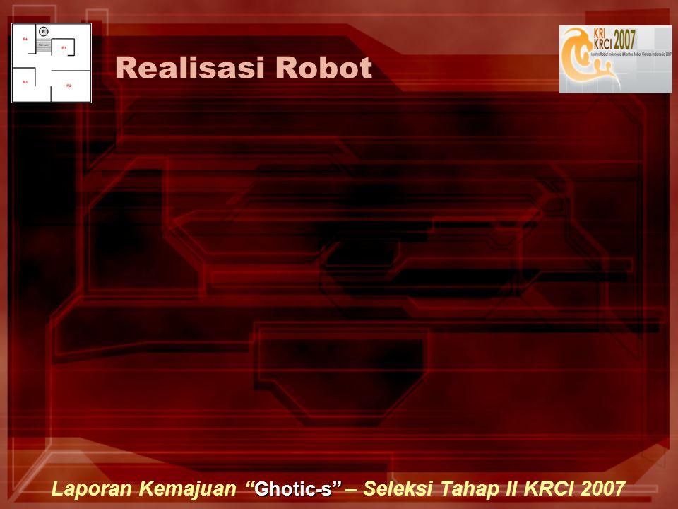 Ghotic-s Laporan Kemajuan Ghotic-s – Seleksi Tahap II KRCI 2007 Realisasi Robot