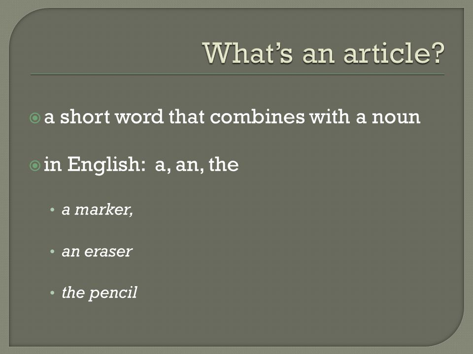  a short word that combines with a noun  in English: a, an, the a marker, an eraser the pencil