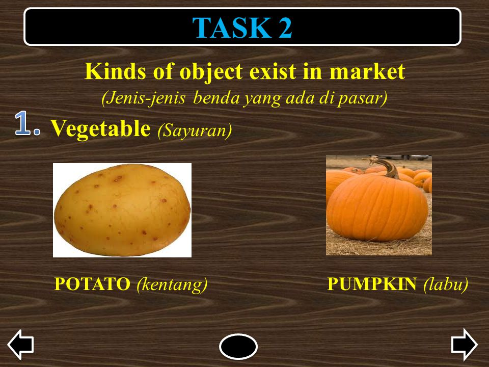 TASK 2 Kinds of object exist in market (Jenis-jenis benda yang ada di pasar) Vegetable (Sayuran) POTATO (kentang)PUMPKIN (labu)
