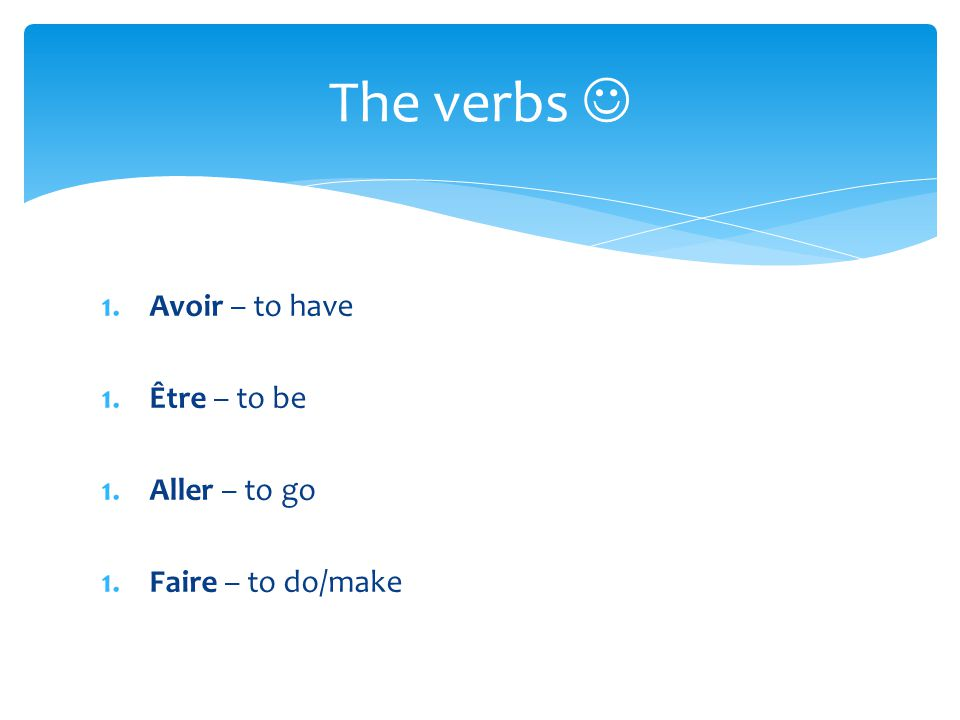 1.Avoir – to have 1.Être – to be 1.Aller – to go 1.Faire – to do/make The verbs