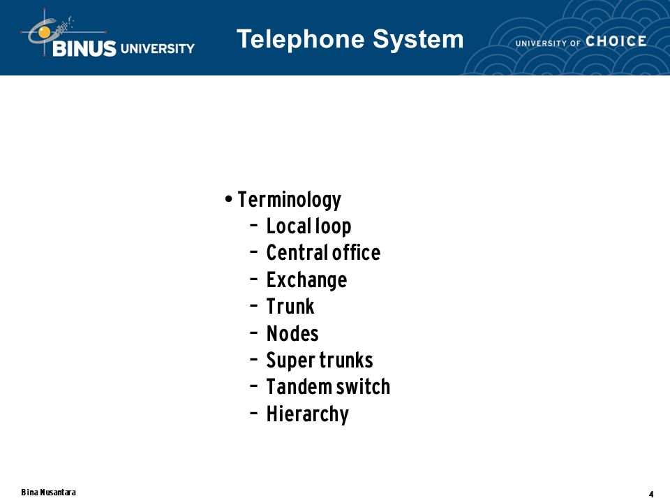 Bina Nusantara 4 Terminology – Local loop – Central office – Exchange – Trunk – Nodes – Super trunks – Tandem switch – Hierarchy Telephone System
