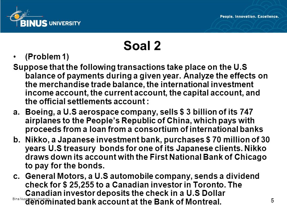 Bina Nusantara University 5 Soal 2 (Problem 1) Suppose that the following transactions take place on the U.S balance of payments during a given year.