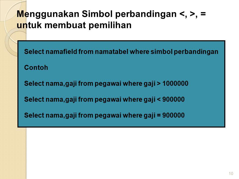 10 Select namafield from namatabel where simbol perbandingan Contoh Select nama,gaji from pegawai where gaji > 1000000 Select nama,gaji from pegawai w
