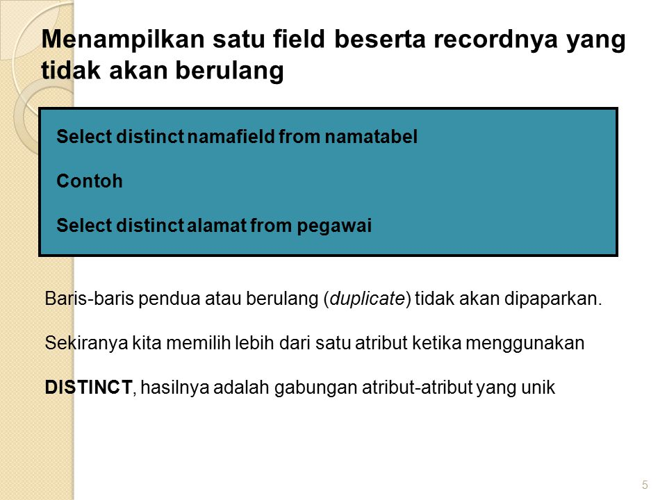 5 Select distinct namafield from namatabel Contoh Select distinct alamat from pegawai Menampilkan satu field beserta recordnya yang tidak akan berulan