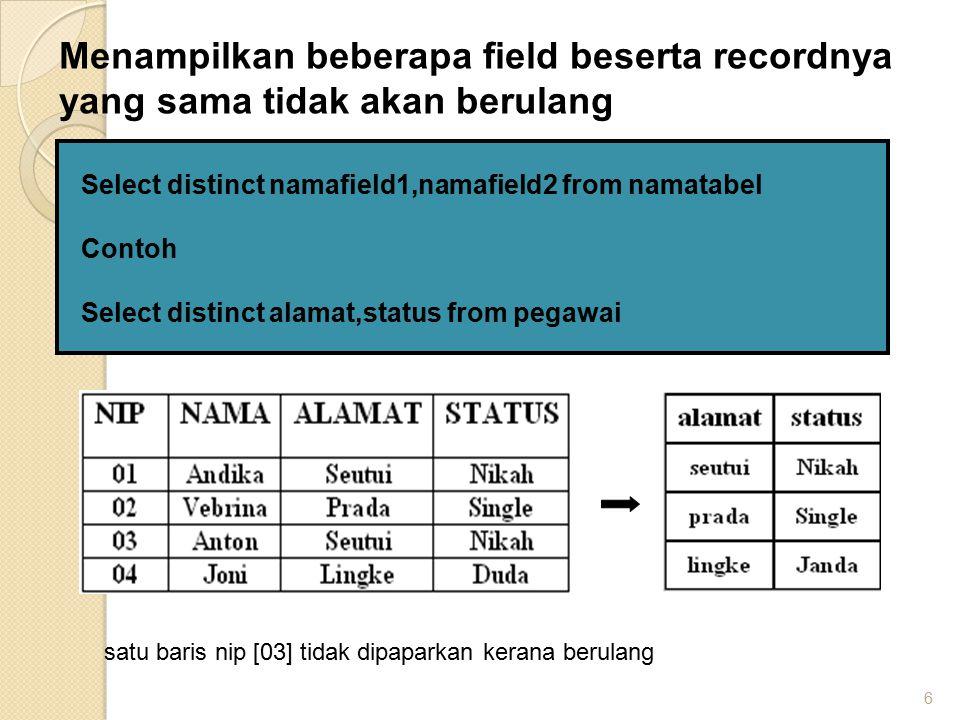 6 Select distinct namafield1,namafield2 from namatabel Contoh Select distinct alamat,status from pegawai Menampilkan beberapa field beserta recordnya