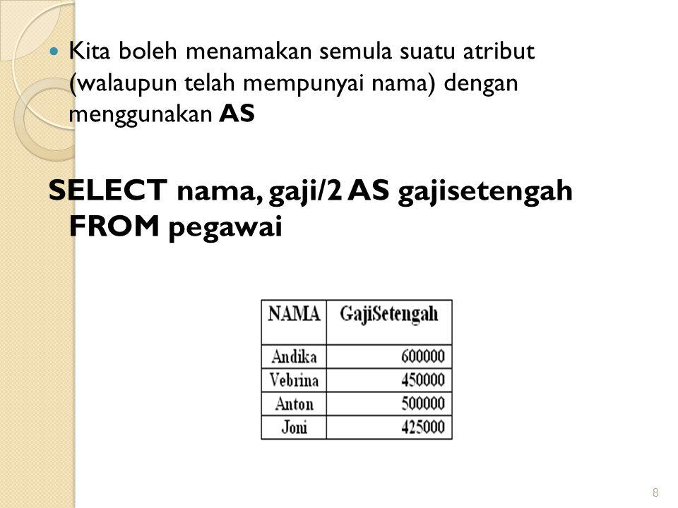 Kita boleh menamakan semula suatu atribut (walaupun telah mempunyai nama) dengan menggunakan AS SELECT nama, gaji/2 AS gajisetengah FROM pegawai 8