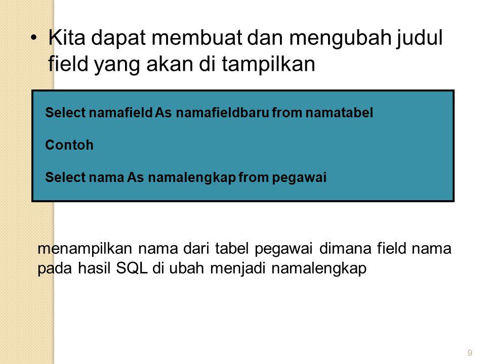 9 Kita dapat membuat dan mengubah judul field yang akan di tampilkan Select namafield As namafieldbaru from namatabel Contoh Select nama As namalengka