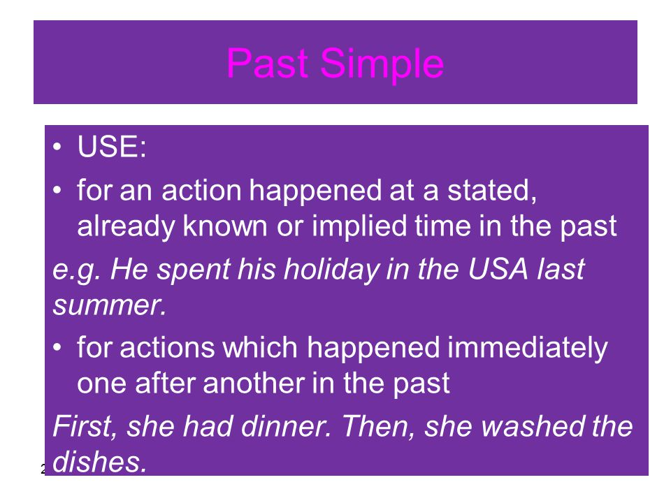 27. června 20122 Past Simple USE: for an action happened at a stated, already known or implied time in the past e.g. He spent his holiday in the USA l