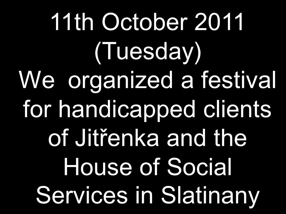 11th October 2011 (Tuesday) We organized a festival for handicapped clients of Jitřenka and the House of Social Services in Slatinany
