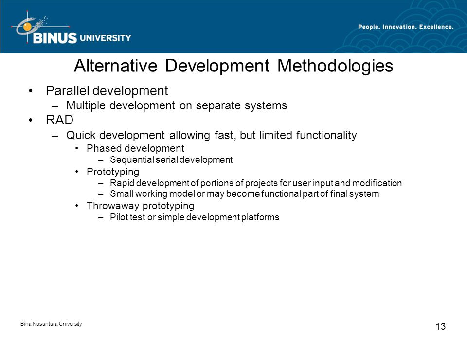 Bina Nusantara University 13 Alternative Development Methodologies Parallel development –Multiple development on separate systems RAD –Quick development allowing fast, but limited functionality Phased development –Sequential serial development Prototyping –Rapid development of portions of projects for user input and modification –Small working model or may become functional part of final system Throwaway prototyping –Pilot test or simple development platforms