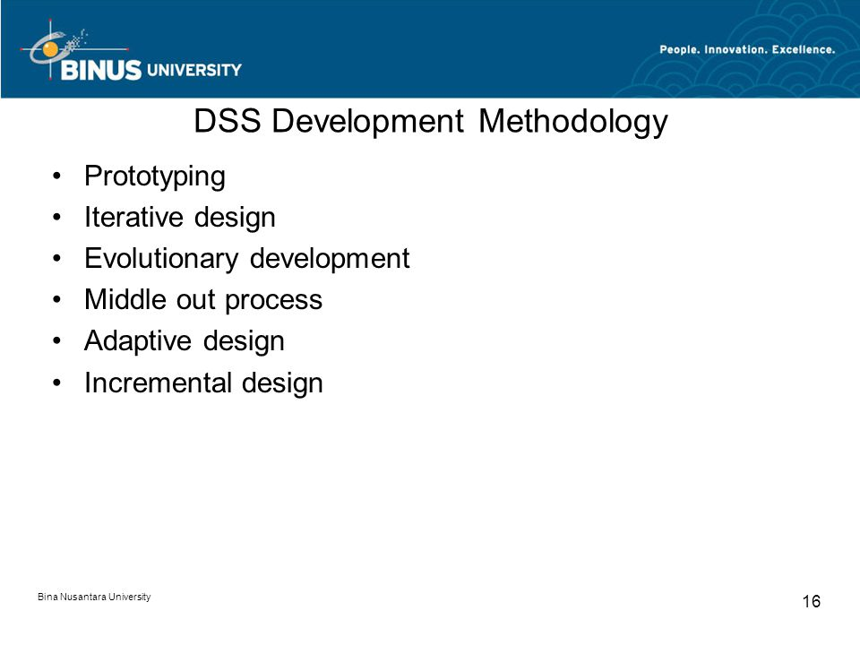 Bina Nusantara University 16 DSS Development Methodology Prototyping Iterative design Evolutionary development Middle out process Adaptive design Incremental design