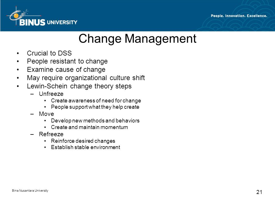 Bina Nusantara University 21 Change Management Crucial to DSS People resistant to change Examine cause of change May require organizational culture shift Lewin-Schein change theory steps –Unfreeze Create awareness of need for change People support what they help create –Move Develop new methods and behaviors Create and maintain momentum –Refreeze Reinforce desired changes Establish stable environment