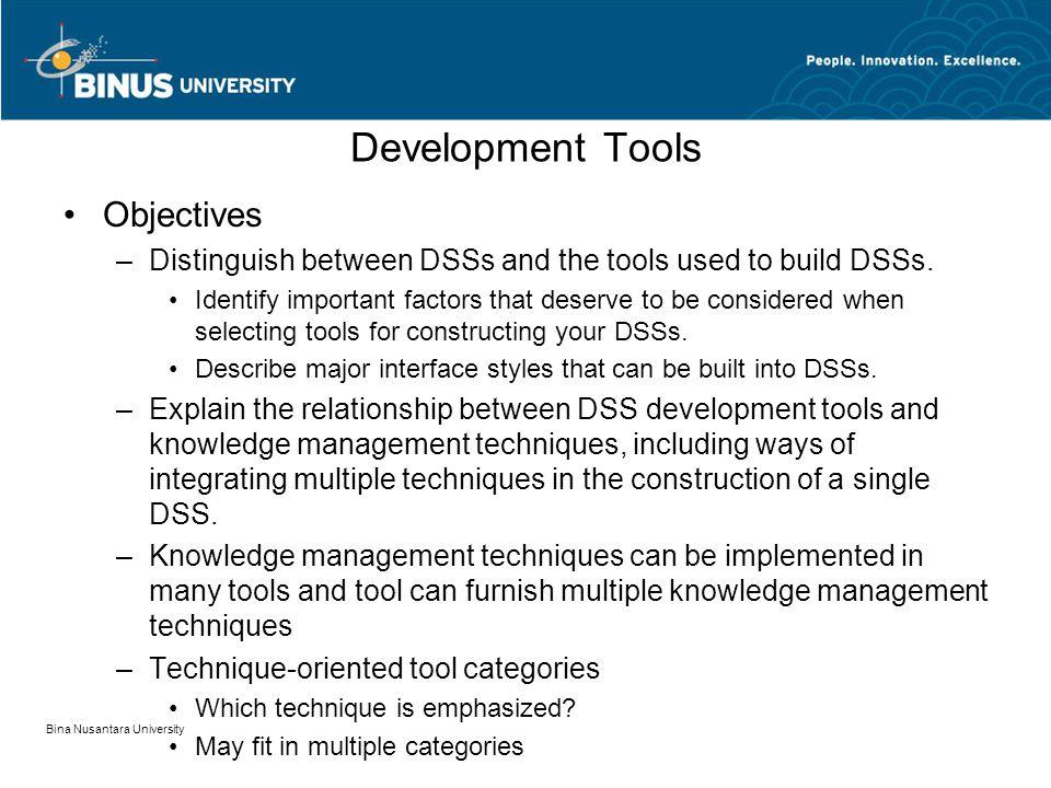 Bina Nusantara University Development Tools Objectives –Distinguish between DSSs and the tools used to build DSSs.