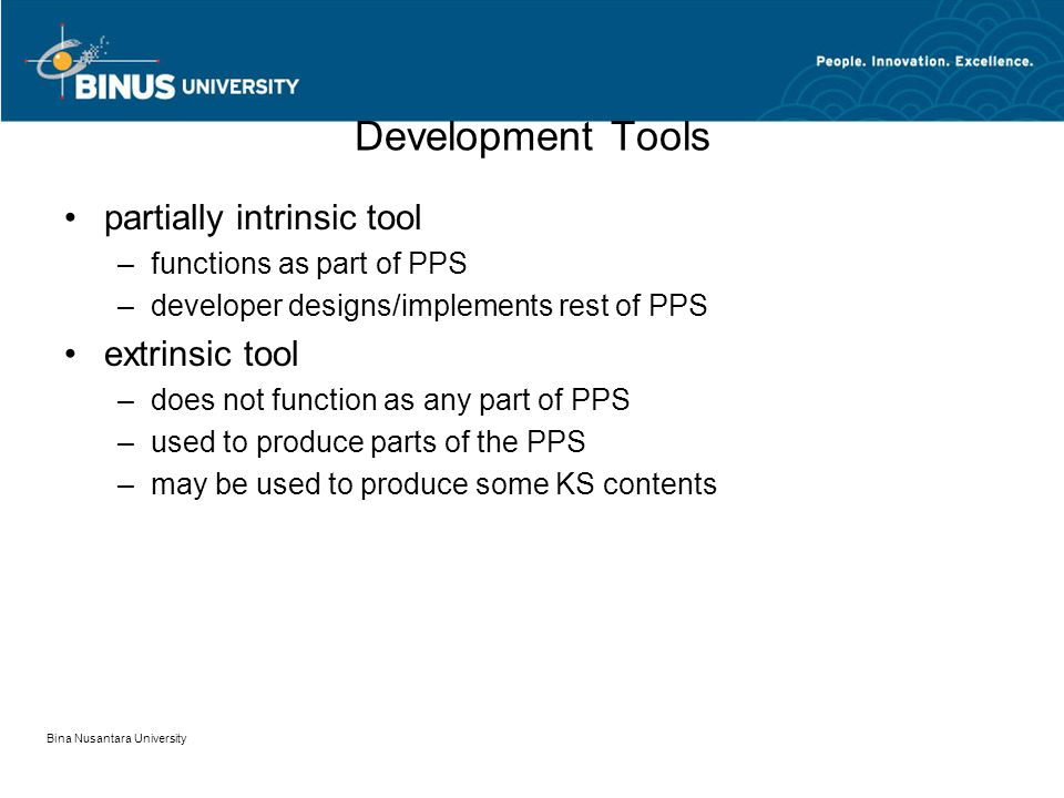 Bina Nusantara University Development Tools partially intrinsic tool –functions as part of PPS –developer designs/implements rest of PPS extrinsic tool –does not function as any part of PPS –used to produce parts of the PPS –may be used to produce some KS contents