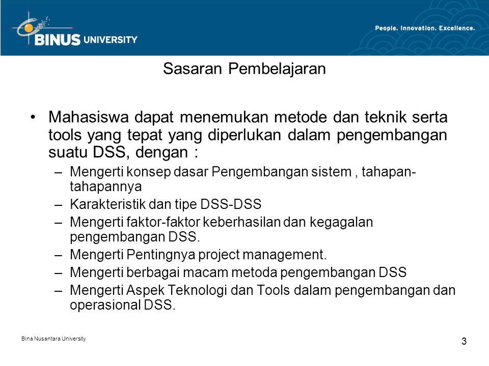 Bina Nusantara University 3 Sasaran Pembelajaran Mahasiswa dapat menemukan metode dan teknik serta tools yang tepat yang diperlukan dalam pengembangan suatu DSS, dengan : –Mengerti konsep dasar Pengembangan sistem, tahapan- tahapannya –Karakteristik dan tipe DSS-DSS –Mengerti faktor-faktor keberhasilan dan kegagalan pengembangan DSS.