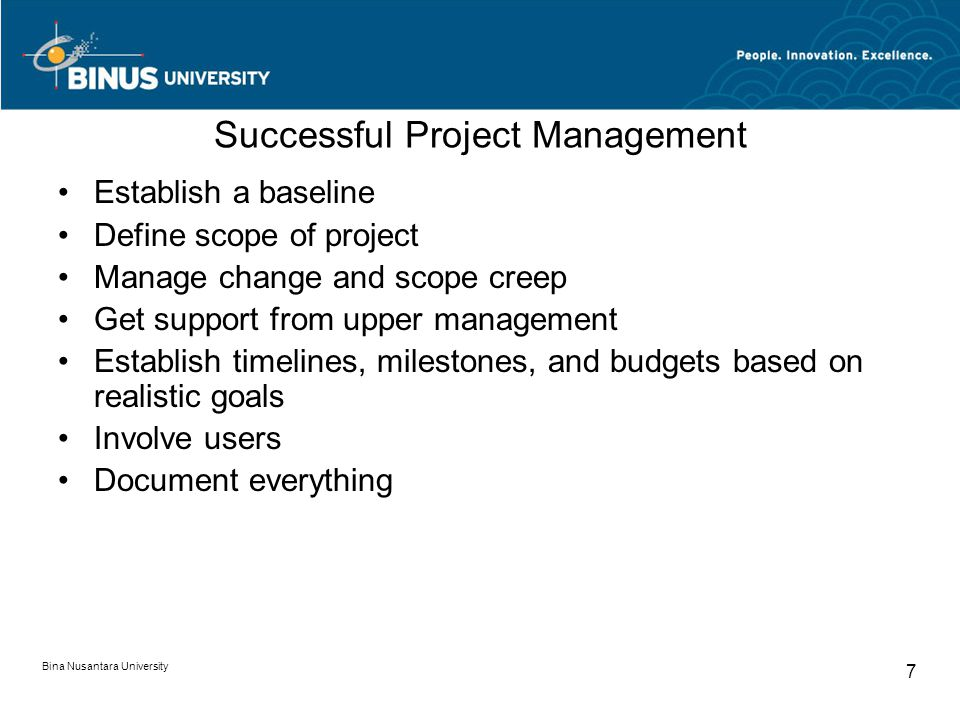 Bina Nusantara University 7 Successful Project Management Establish a baseline Define scope of project Manage change and scope creep Get support from upper management Establish timelines, milestones, and budgets based on realistic goals Involve users Document everything