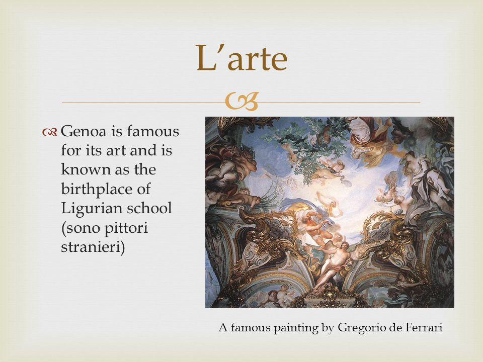   Genoa is famous for its art and is known as the birthplace of Ligurian school (sono pittori stranieri) L'arte A famous painting by Gregorio de Ferrari