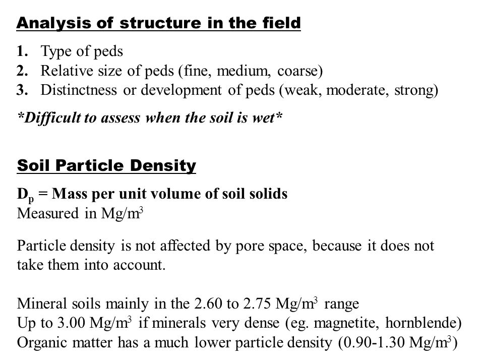 D b = Mass per unit volume of dry soil Soil corers used to obtain known volume without disturbance Soils are then dried and weighed *D b includes both solids and pores* Bulk density is affected by soil porosity Highly porous soils have a low bulk density Sandy soils have a higher bulk density (larger pores, but lower porosity overall) than silty or clayey soils.